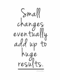 """""""Small changes eventually add up to huge results."""" — Unknown"""