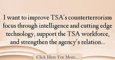 The most popular John Pistole Quotes About intelligence - 38766 : I want to improve TSA's counterterrorism focus through intelligence and cutting edge technology, support the TSA workforce, and strengthen the agency's : Best intelligence Quotes Intelligence Quotes, The Agency, Things I Want, Quotes About Smartness