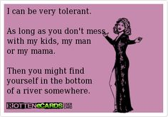 I can be very tolerant.    As long as you don't mess   with my kids, my man   or my mama.     Then you might find   yourself in the bottom   of a river somewhere.