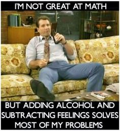 Check out this Al Bundy meme about how he is not great at math and how he manages to solve this problem with alcohol and feelings. Funny Adult Memes, Funny Jokes, Adult Humor, Funny Images, Funny Pictures, Funny Pics, Alcohol Humor, Math Humor, Beer Humor