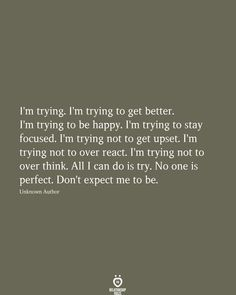 I'm trying. I'm trying to get better. I'm trying to be happy. I'm trying to stay focused. I'm trying not to get upset. I'm trying not to over react. I'm trying not to over think. Don't expect me to be. Quotes Deep Feelings, Hurt Quotes, Real Quotes, Mood Quotes, Positive Quotes, Motivational Quotes, Life Quotes, Inspirational Quotes, Friend Quotes