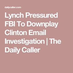Lynch Pressured FBI To Downplay Clinton Email Investigation | The Daily Caller