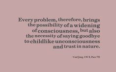Every problem, therefore, brings the possibility of a widening of consciousness, but also the necessity of saying goodbye to childlike unconsciousness and trust in nature. ~Carl Jung, CW 8, Para 751