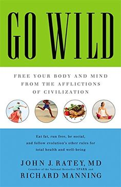 Go Wild: Free Your Body and Mind from the Afflictions of Civilization by John J. Ratey