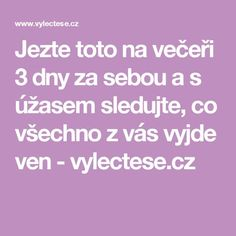 Jezte toto na večeři 3 dny za sebou a s úžasem sledujte, co všechno z vás vyjde ven - vylectese.cz Healthy Habits, Healthy Recipes, Health Advice, Weight Loss Plans, Life Is Good, Food And Drink, Health Fitness, How To Plan, Amanda