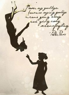 Never say goodbye, because saying goodbye means going away, and going away means forgetting. -Peter Pan