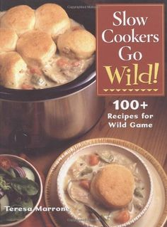 Slow Cookers Go Wild!: 100+ Recipes for Wild Game by Teresa Marrone,