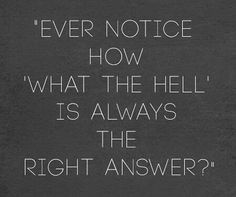 Ever notice how what the hell is always the right answer?