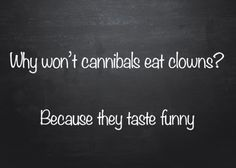 Q: Why won't cannibals eat clowns? A: Because they taste funny.