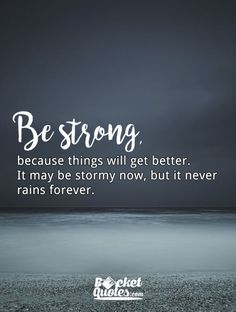 Be strong, because things will get better. It may be stormy now, but it never rains forever. For more quotes visit: www.bucketquotes.com