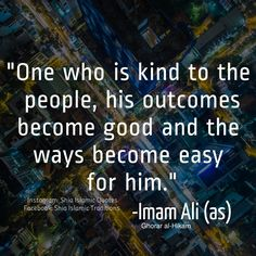 """""""One who is kind to the people, his outcomes become good and the way become easy for him."""" - Imam Ali (as) Hazrat Ali Sayings, Imam Ali Quotes, Allah Quotes, Words Quotes, Life Quotes, Religious Quotes, Islamic Quotes, Islam Hadith, Alhamdulillah"""