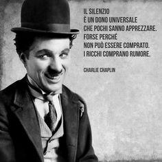 Il silenzio è un dono universale che pochi sanno apprezzare. Forse perché non può essere comprato. I ricchi comprano rumore. (Charlie Chaplin)