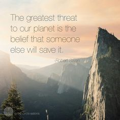 The greatest threat to our planet is the belief that someone else will save it…
