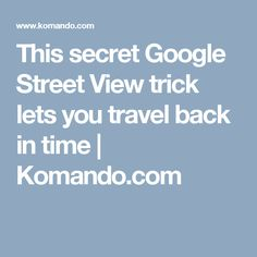 This secret Google Street View trick lets you travel back in time | Komando.com