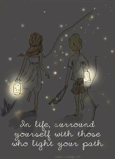 In life surround yourself with those who light your path !!!