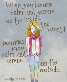 when you become calm and serene on the inside, the world becomes more calm and serene on the outside.