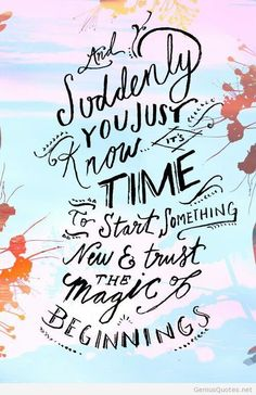 Suddenly you just know it's time to start something new & trust the magic of beginnings.