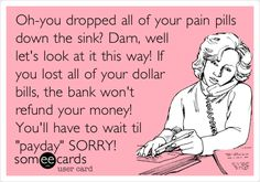 Oh-you dropped all of your pain pills down the sink? Darn, well let's look at it this way! If you lost all of your dollar bills, the bank won't refund your money! You'll have to wait til 'payday' SORRY!