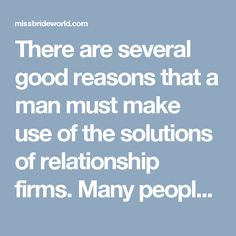 There are several good reasons that a man must make use of the solutions of relationship firms. Many people have actually located their lifestyle partner through among these firms, and the recommendations and also pictures on these internet sites show this. The customers to these firms receive help and also support when generating their profile page, when referring various other members and also far more.