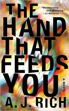 The Hand That Feeds You: A Novel: A.J. Rich