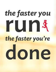 The faster you run the faster you're done. #runmantra