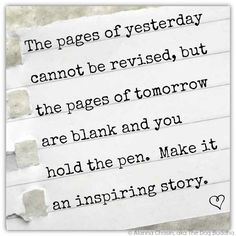 The pages of yesterday cannot be revise,d but the pages of tomorrow are blank and you hold the pen. Make it an inspiring story.