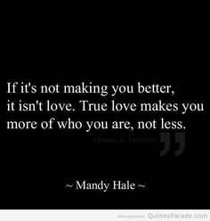 """""""If it's not making you better, it isn't love. True love makes you more of who you are, not less."""" - Quotes Parade"""