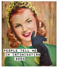 People tell me I'm intimidating. Good.
