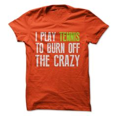 I play tennis to burn off the crazy t-shirt