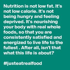 Nutrition is not low fat. It's not low calorie. It's not being hungry and feeling deprived. It's nourishing your body with real whole foods, so that you are consistently satisfied and energized to live life to the fullest . After all, isn't that what this life is about? #justeatrealfood