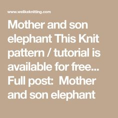 Mother and son elephant This Knit pattern / tutorial is available for free...  Full post:  Mother and son elephant