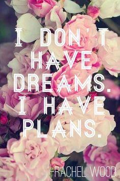 I don't have dreams. I have plans. -Rachel Wood