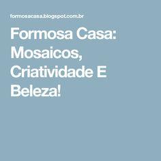 Formosa Casa: Mosaicos, Criatividade E Beleza!