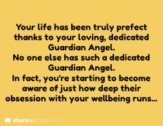 Your life has been truly perfect thanks to your loving, dedicated Guardian Angel.