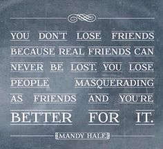 You don't lose friends...
