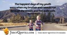"""The happiest days of my youth were when my brother and I would run through the woods and feel quite safe. Daily Quotes, Best Quotes, Brother Quotes, Rachel Weisz, My Youth, Jokes Quotes, Happy Day, Be Yourself Quotes, Picture Quotes"