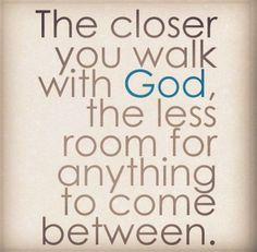 The closer you walk with God, the less room for anything to come between.
