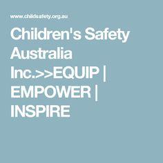 Children's Safety Australia Inc.>>EQUIP   EMPOWER   INSPIRE