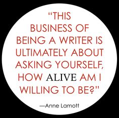 """Anne Lamott on writing: """"The business of being a writer is ultimately about asking yourself, how alive am I willing to be? Fiction Writing, Writing Advice, Writing Resources, In Writing, Creative Writing, Writing Prompts, Writing Corner, Writing Strategies, Journaling"""