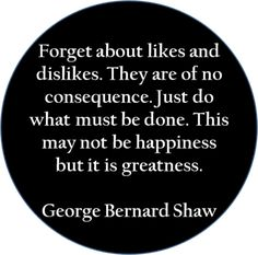 I believe this is how my dad lived his life!Do what must be done - George Bernard Shaw quote