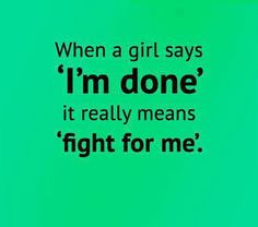 "When a girl says ""I'm done"" it really means ""fight for me""."