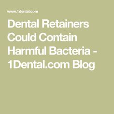 Dental Retainers Could Contain Harmful Bacteria - 1Dental.com Blog