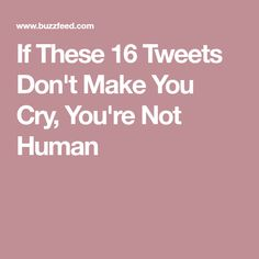 If These 16 Tweets Don't Make You Cry, You're Not Human