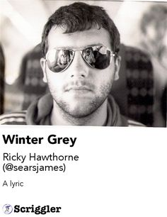 Winter Grey by Ricky Hawthorne (@searsjames) https://scriggler.com/detailPost/story/54423 A lyric