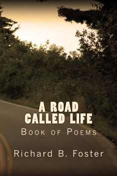 """(6"""" x 9"""" w/Glossy Cover Finish)  A Road Called Life: Book of Poems by Richard B. Foster https://www.amazon.com/dp/1540368572/ref=cm_sw_r_pi_dp_x_RPZfzbZ6359J6"""