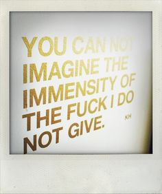 """""""You can not imagine the immensity of the fuck I do not give."""""""