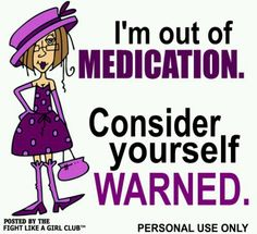 I'm out of medication. Consider yourself warned