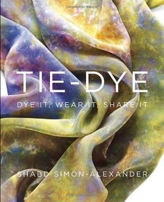 Tie-Dye: Dye It, Wear It, Share It by Shabd Simon-Alexander