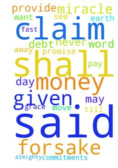 God I need your grace and your miracle -  Dear Lord God you have said your father may forsake you your mother may forsake but I will never forsake. I claim your promise in the name of Jesus Christ. You have said that I shall never ever want. God I claim that covenant in Jesus name. God you said ask and it shall be given and anything that you ask the father in my name will be given,. I n Jesus almighty name I ask the father the amount of money that I need to pay my debts. My time is running…