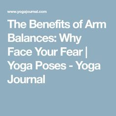 The Benefits of Arm Balances: Why Face Your Fear | Yoga Poses - Yoga Journal